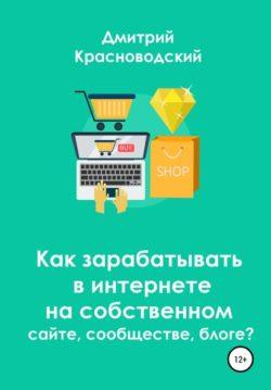 Дмитрий Сергеевич Красноводский - Как зарабатывать в интернете на собственном сайте, сообществе, блоге?