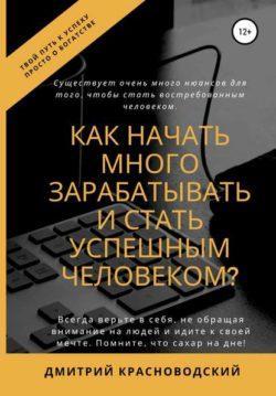 Дмитрий Сергеевич Красноводский - Как начать много зарабатывать и стать успешным человеком?