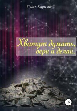 Павел Магсумович Каримов - Хватит думать, бери и делай