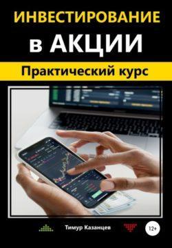 Тимур Казанцев - Инвестирование в акции. Практический курс