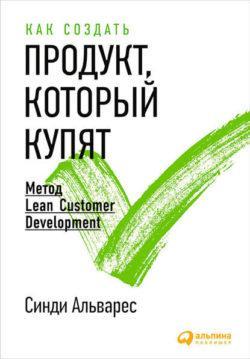 Синди Альварес - Как создать продукт, который купят. Метод Lean Customer Development
