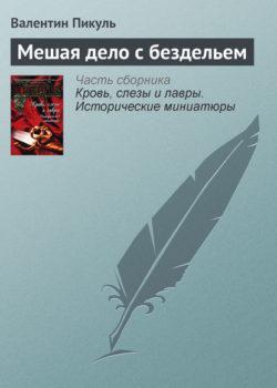 Валентин Пикуль - Мешая дело с бездельем