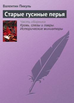 Валентин Пикуль - Старые гусиные перья
