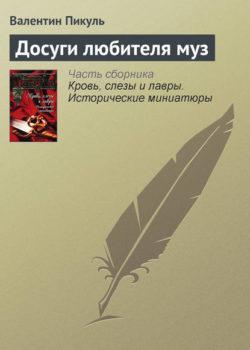 Валентин Пикуль - Досуги любителя муз