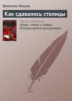 Валентин Пикуль - Как сдавались столицы