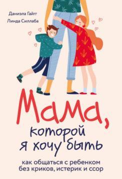 Даниэла Гайгг, Линда Силлаба - Мама, которой я хочу быть. Как общаться с ребенком без криков, истерик и ссор