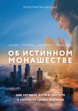 Константин Бендас - Об истинном монашестве