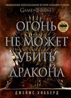 Джеймс Хибберд - Огонь не может убить дракона. Официальная нерассказанная история создания сериала «Игра престолов»
