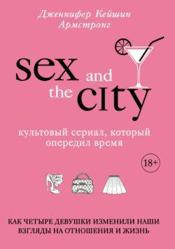 Дженнифер Кейшин Армстронг - Секс в большом городе. Культовый сериал, который опередил время. Как четыре девушки изменили наши взгляды на отношения и жизнь