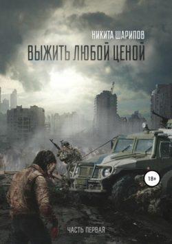 Никита Шарипов - Выжить любой ценой. Часть первая