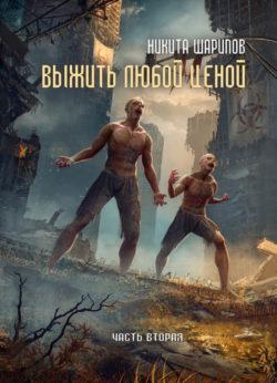 Никита Шарипов - Выжить любой ценой. Часть вторая