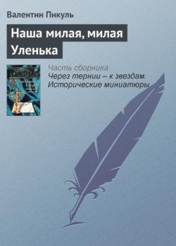 Валентин Пикуль - Наша милая, милая Уленька