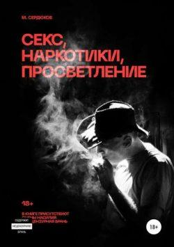 Михаил Михайлович Сердюков - Секс, наркотики, просветление
