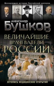 Александр Бушков - Величайшие врачеватели России. Летопись исторических медицинских открытий