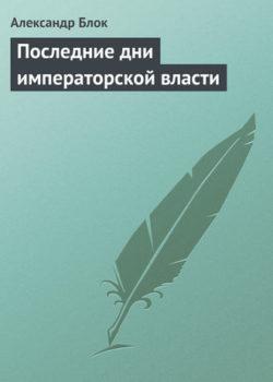Александр Блок - Последние дни императорской власти
