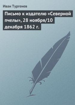 Иван Тургенев - Письмо к издателю «Северной пчелы», 28 ноября/10 декабря 1862 г.
