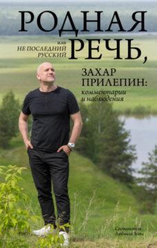 Захар Прилепин - Родная речь, или Не последний русский. Захар Прилепин: комментарии и наблюдения