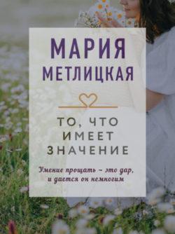 Мария Метлицкая - То, что имеет значение