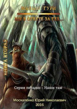 Юрий Москаленко - Малыш Гури. Книга вторая. Мы в ответе за тех…