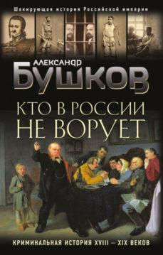 Александр Бушков - Кто в России не ворует. Криминальная история XVIII–XIX веков