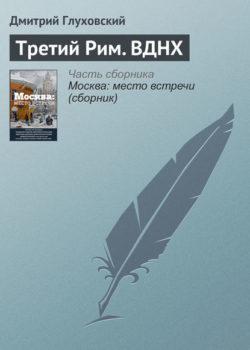 Дмитрий Глуховский - Третий Рим. ВДНХ