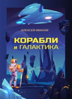 Алексей Иванов - Корабли и Галактика