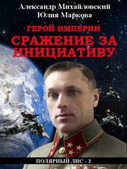Александр Михайловский, Юлия Маркова - Герой империи. Сражение за инициативу