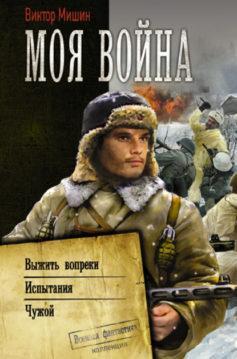 Виктор Мишин - Моя война: Выжить вопреки. Испытания. Чужой