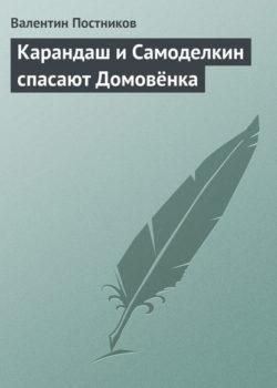 Валентин Постников - Карандаш и Самоделкин спасают Домовёнка