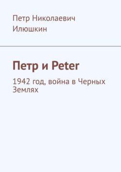 Петр Илюшкин - Петр и Peter. 1942 год, война в Черных Землях