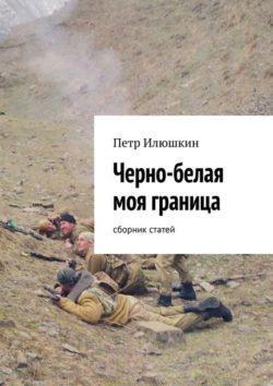Петр Илюшкин - Черно-белая моя граница. Сборник статей
