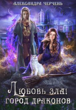 Александра Черчень - Любовь зла! Город драконов