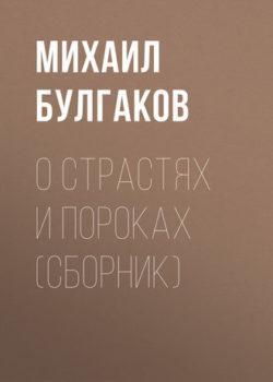 Михаил Булгаков - О страстях и пороках (сборник)