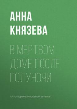 Анна Князева - В мертвом доме после полуночи