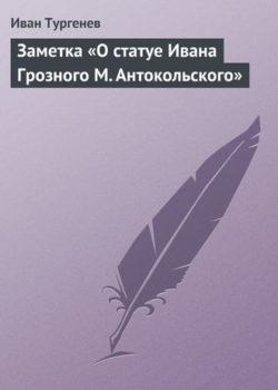 Иван Тургенев - Заметка «О статуе Ивана Грозного М. Антокольского»