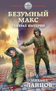 Михаил Ланцов - Безумный Макс. Генерал империи