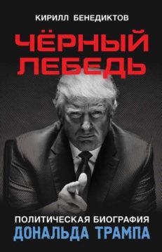 Кирилл Бенедиктов - Чёрный лебедь. Политическая биография Дональда Трампа