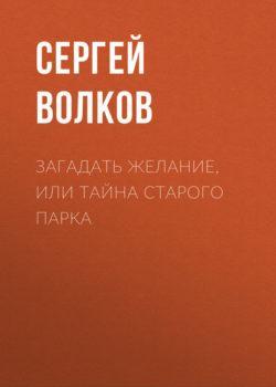 Сергей Волков - Загадать желание, или Тайна старого парка