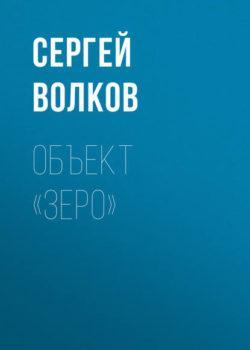 Сергей Волков - Объект «Зеро»