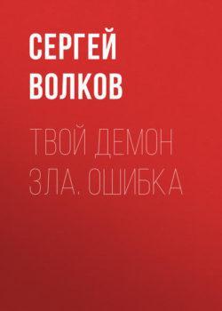 Сергей Волков - Твой демон зла. Ошибка
