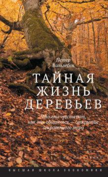 Петер Вольлебен - Тайная жизнь деревьев. Что они чувствуют, как они общаются – открытие сокровенного мира