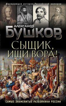 Александр Бушков - Сыщик, ищи вора! Или самые знаменитые разбойники России