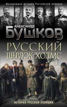 Александр Бушков - Русский Шерлок Холмс. История русской полиции