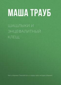 Маша Трауб - Шашлыки и энцефалитный клещ