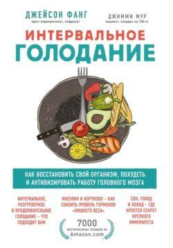 Джейсон Фанг, Джимми Мур - Интервальное голодание. Как восстановить свой организм, похудеть и активизировать работу мозга