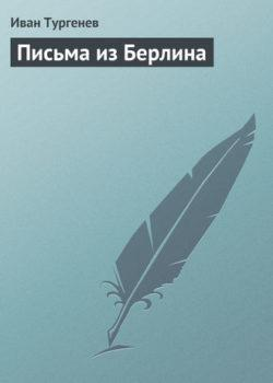 Иван Тургенев - Письма из Берлина