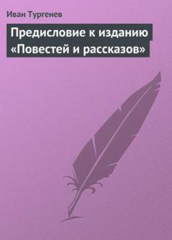 Иван Тургенев - Предисловие к изданию «Повестей и рассказов»